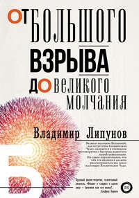 Купить книгу От Большого Взрыва до Великого Молчания, автора Владимира Липунова