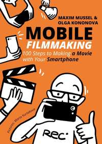 Купить книгу Mobile Filmmaking. 100 steps to making a movie with your smartphone, автора
