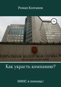 Купить книгу Как украсть компанию? ИФНС в помощь!, автора Романа Колганова
