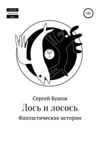 Купить книгу Лось и лосось. Фантастические истории, автора Сергея Бушова