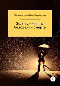 Купить книгу Золоту – жизнь, человеку – смерть, автора Ивана Николаевича Мирошниченко