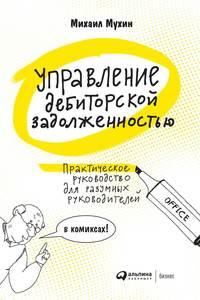 Купить книгу Управление дебиторской задолженностью. Практическое руководство для разумных руководителей, автора Михаила Мухина
