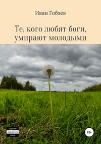 Купить книгу Те, кого любят боги, умирают молодыми, автора Ивана Александровича Гобзева