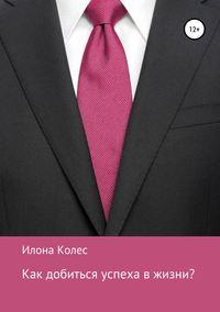 Купить книгу Как добиться успеха в жизни?, автора Илоны Владимировны Колес