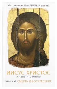 Купить книгу Иисус Христос. Жизнь и учение. Книга VI. Смерть и воскресение, автора митрополита Илариона