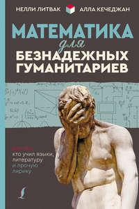 Купить книгу Математика для безнадежных гуманитариев. Для тех, кто учил языки, литературу и прочую лирику, автора Нелли Литвак