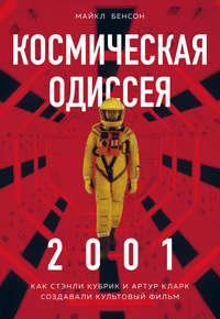 Купить книгу Космическая Одиссея 2001. Как Стэнли Кубрик и Артур Кларк создавали культовый фильм, автора Майкла Бенсона