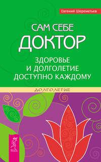 Купить книгу Сам себе доктор. Здоровье и долголетие доступно каждому, автора Евгения Шереметьева