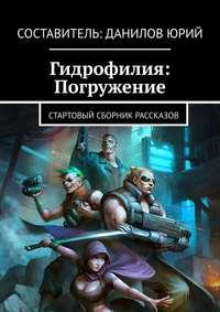 Купить книгу Гидрофилия: Погружение. Стартовый сборник рассказов, автора Юрия Данилова