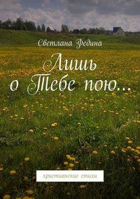 Купить книгу Лишь о Тебе пою… Христианские стихи, автора Светланы Фединой