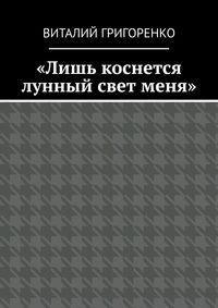 Купить книгу «Лишь коснется лунный свет меня», автора Виталия Григоренко