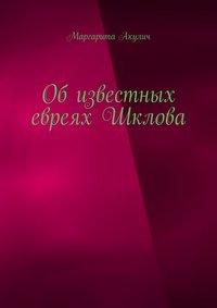 Купить книгу Об известных евреях Шклова, автора Маргариты Акулич