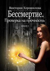 Купить книгу Бессмертие. Проверка на прочность. Книга 1, автора Виктории Хорошиловой