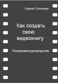 Купить книгу Как создать свою видеокнигу. Пошаговое руководство, автора Сергея Ивановича Степочкина