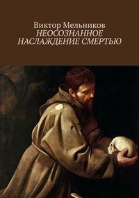 Купить книгу Неосознанное наслаждение смертью, автора Виктора Мельникова