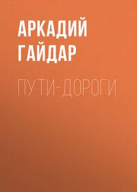 Купить книгу Пути-дороги, автора Аркадия Гайдара