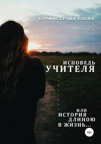 Купить книгу Исповедь учителя, или История длиною в жизнь, автора Елены Валерьевны Бурмистровой