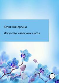 Купить книгу Искусство маленьких шагов, автора Юлии Валерьевны Кочергиной