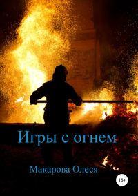 Купить книгу Игры с огнем, автора Олеси Александровны Макаровой