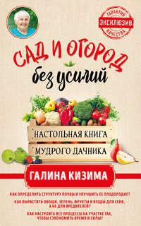 Купить книгу Сад и огород без усилий. Настольная книга мудрого дачника, автора Галины Кизимы