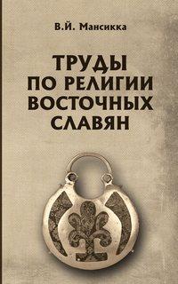 Купить книгу Труды по религии восточных славян, автора В.  Мансикки
