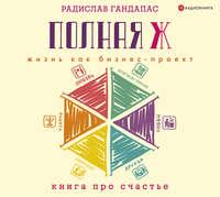 Купить книгу Полная Ж: жизнь как бизнес-проект, автора Радислава Гандапаса