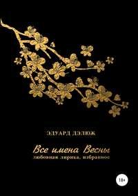 Купить книгу Все имена весны, автора Эдуарда Андреевича Дэлюжа