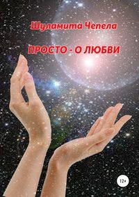 Купить книгу Просто – о любви, автора Шуламиты Чепела