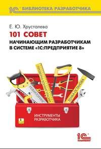 Купить книгу 101 совет начинающим разработчикам в системе «1С:Предприятие 8» (+ 2epub), автора Е. Ю. Хрусталевой