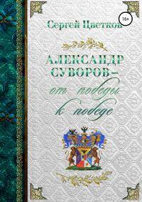 Купить книгу Александр Суворов – от победы к победе, автора Сергея Эдуардовича Цветкова