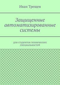 Купить книгу Защищенные автоматизированные системы. Для студентов технических специальностей, автора Ивана Андреевича Трещева