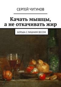 Купить книгу Качать мышцы, а не откачивать жир. Борьба с лишним весом, автора Сергея Чугунова