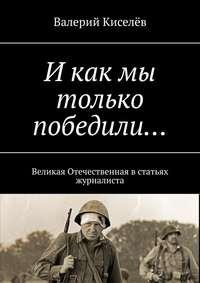 Купить книгу И как мы только победили… Великая Отечественная встатьях журналиста, автора Валерия Киселёва