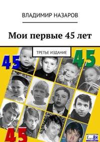 Купить книгу Мои первые 45 лет. Третье издание, автора Владимира Владимировича Назарова