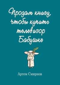 Купить книгу Продам книгу, чтобы купить телевизор бабушке, автора Артема Смирнова