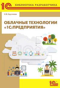Купить книгу Облачные технологии «1С:Предприятия» (+ 2epub), автора Е. Ю. Хрусталевой