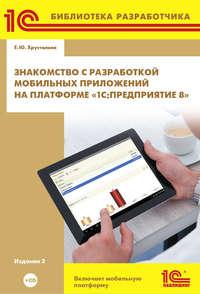 Купить книгу Знакомство с разработкой мобильных приложений на платформе «1С:Предприятие 8» (+ 2epub), автора Е. Ю. Хрусталевой