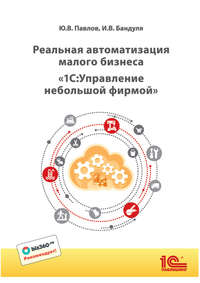Купить книгу Реальная автоматизация малого бизнеса. 1С:Управление небольшой фирмой (+ epub), автора Юрия Павлова