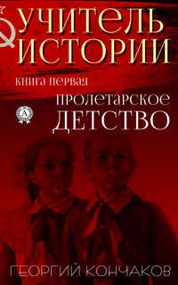 Купить книгу Учитель истории. Книга первая.Пролетарское детство, автора Георгия Кончакова