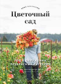 Купить книгу Цветочный сад. Год в окружении прекрасных растений, автора Эрин Бензакейн