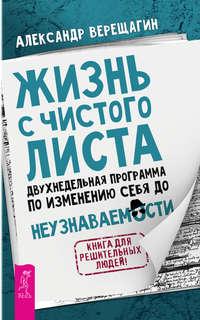 Купить книгу Жизнь с чистого листа. Двухнедельная программа по изменению себя до неузнаваемости, автора Александра Верещагина