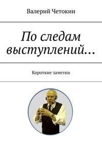 Купить книгу По следам выступлений… Краткие заметки, автора Валерия Четокина