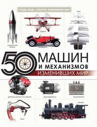 Купить книгу 50 машин и механизмов, изменивших мир, автора Оксаны Леоник