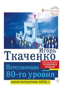 Купить книгу Переговорщик 80-го уровня. Простые правила успешных продаж, автора Игоря Ткаченко