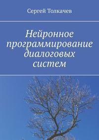 Купить книгу Нейронное программирование диалоговых систем, автора Сергея Толкачева