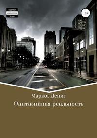 Купить книгу Фантазийная реальность. Сборник рассказов, автора Дениса Фаритовича Маркова