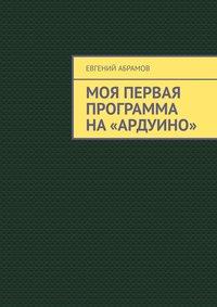 Купить книгу Моя первая программа на «Ардуино», автора Евгения Абрамова