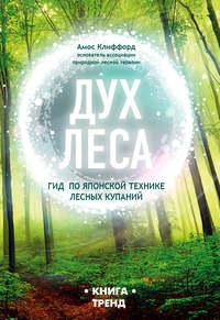 Купить книгу Дух леса. Гид по японской технике лесных купаний, автора