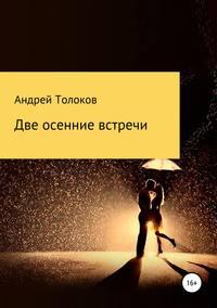 Купить книгу Две осенние встречи, автора Андрея Анатольевича Толокова