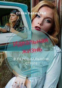 Купить книгу Идеальная жизнь в персональном стиле. Через создание гардероба и поиск персонального стиля одежды – к познанию своей личности, автора Елены Бабицкой